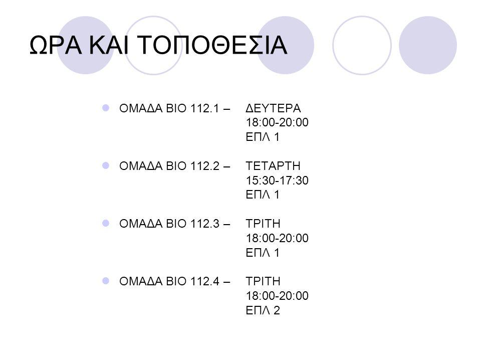 ΩΡΑ ΚΑΙ ΤΟΠΟΘΕΣΙΑ ΟΜΑΔΑ ΒΙΟ 112.1 – ΔΕΥΤΕΡΑ 18:00-20:00 ΕΠΛ 1 ΟΜΑΔΑ ΒΙΟ 112.2 – ΤΕΤΑΡΤΗ 15:30-17:30 ΕΠΛ 1 ΟΜΑΔΑ ΒΙΟ 112.3 – ΤΡΙΤΗ 18:00-20:00 ΕΠΛ 1 ΟΜ