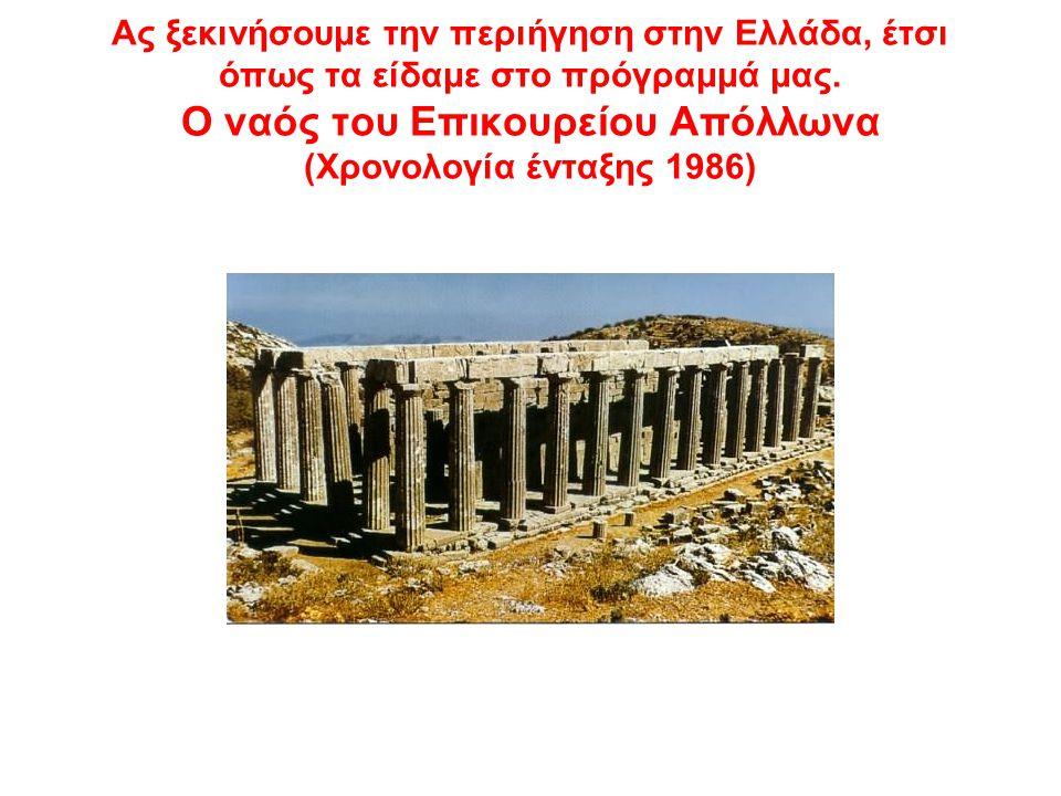 Ας ξεκινήσουμε την περιήγηση στην Ελλάδα, έτσι όπως τα είδαμε στο πρόγραμμά μας. Ο ναός του Επικουρείου Απόλλωνα (Χρονολογία ένταξης 1986)