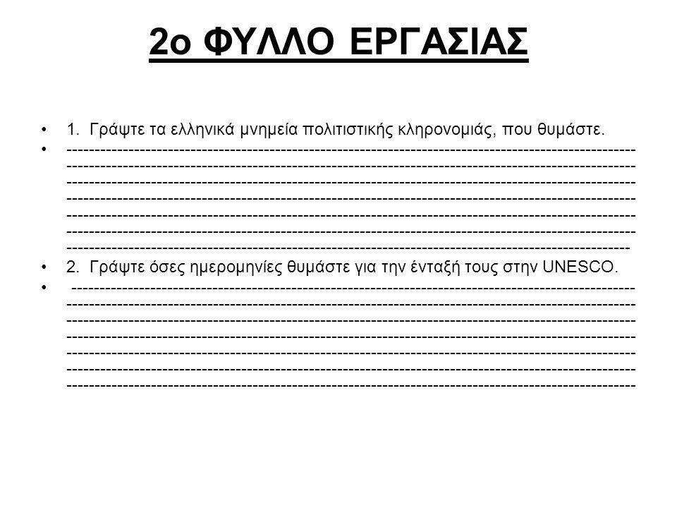 2ο ΦΥΛΛΟ ΕΡΓΑΣΙΑΣ 1. Γράψτε τα ελληνικά μνημεία πολιτιστικής κληρονομιάς, που θυμάστε. ---------------------------------------------------------------