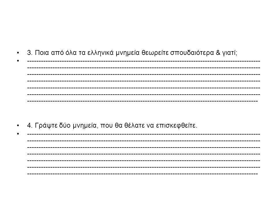 3. Ποια από όλα τα ελληνικά μνημεία θεωρείτε σπουδαιότερα & γιατί; -----------------------------------------------------------------------------------