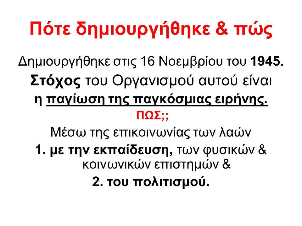 Πότε δημιουργήθηκε & πώς Δημιουργήθηκε στις 16 Νοεμβρίου του 1945. Στόχος του Οργανισμού αυτού είναι η παγίωση της παγκόσμιας ειρήνης. ΠΩΣ;; Μέσω της