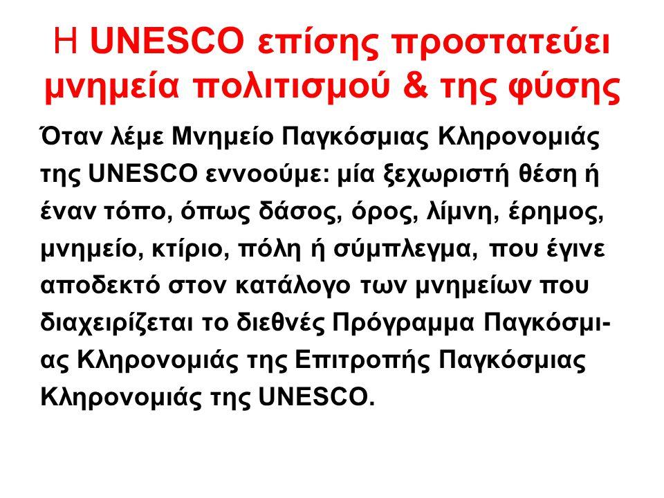 Η UNESCO επίσης προστατεύει μνημεία πολιτισμού & της φύσης Όταν λέμε Μνημείο Παγκόσμιας Κληρονομιάς της UNESCO εννοούμε: μία ξεχωριστή θέση ή έναν τόπ