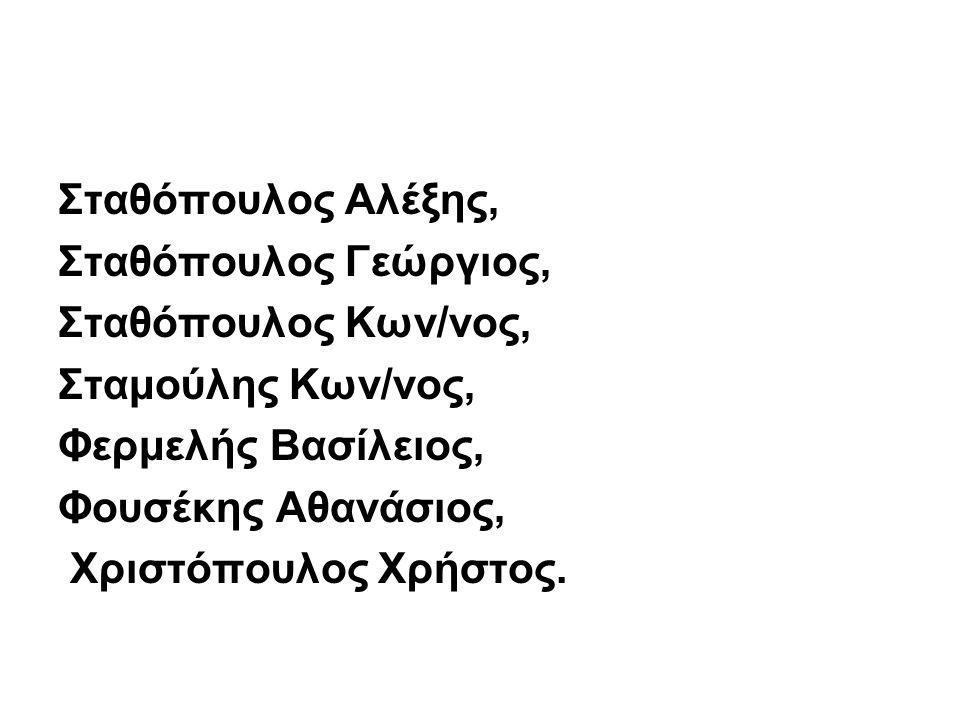 Σταθόπουλος Αλέξης, Σταθόπουλος Γεώργιος, Σταθόπουλος Κων/νος, Σταμούλης Κων/νος, Φερμελής Βασίλειος, Φουσέκης Αθανάσιος, Χριστόπουλος Χρήστος.