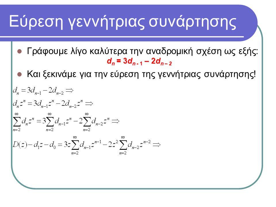Εύρεση γεννήτριας συνάρτησης Γράφουμε λίγο καλύτερα την αναδρομική σχέση ως εξής: d n = 3d n - 1 – 2d n – 2 Και ξεκινάμε για την εύρεση της γεννήτριας συνάρτησης!
