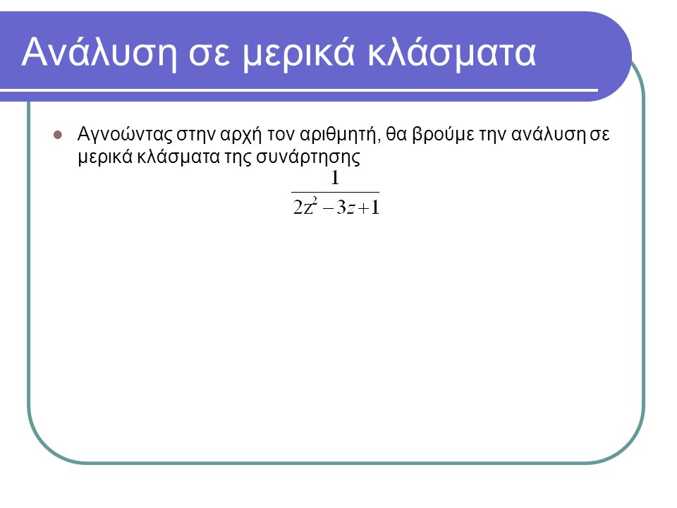 Ανάλυση σε μερικά κλάσματα Αγνοώντας στην αρχή τον αριθμητή, θα βρούμε την ανάλυση σε μερικά κλάσματα της συνάρτησης