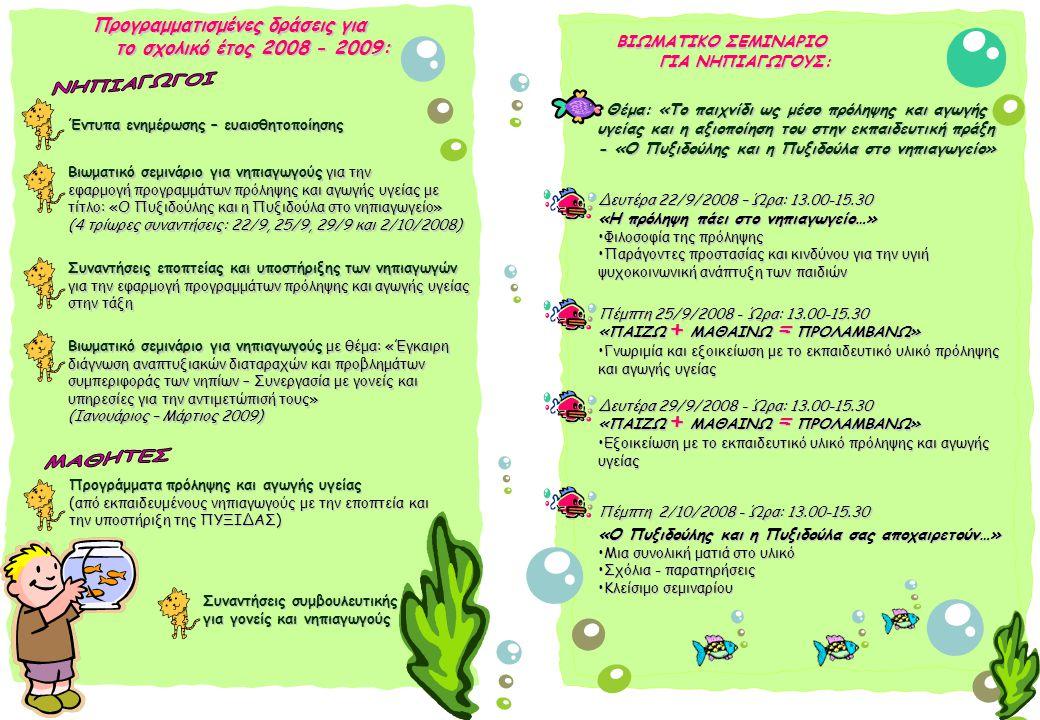 ΒΙΩΜΑΤΙΚΟ ΣΕΜΙΝΑΡΙΟ ΓΙΑ ΝΗΠΙΑΓΩΓΟΥΣ: Προγραμματισμένες δράσεις για το σχολικό έτος 2008 - 2009: Δευτέρα 22/9/2008 – Ώρα: 13.00-15.30 «Η πρόληψη πάει στο νηπιαγωγείο…» Φιλοσοφία της πρόληψηςΦιλοσοφία της πρόληψης Παράγοντες προστασίας και κινδύνου για την υγιή ψυχοκοινωνική ανάπτυξη των παιδιώνΠαράγοντες προστασίας και κινδύνου για την υγιή ψυχοκοινωνική ανάπτυξη των παιδιών Θέμα: «Το παιχνίδι ως μέσο πρόληψης και αγωγής υγείας και η αξιοποίηση του στην εκπαιδευτική πράξη - «Ο Πυξιδούλης και η Πυξιδούλα στο νηπιαγωγείο» Πέμπτη 25/9/2008 - Ώρα: 13.00-15.30 «ΠΑΙΖΩ + ΜΑΘΑΙΝΩ = ΠΡΟΛΑΜΒΑΝΩ» Γνωριμία και εξοικείωση με το εκπαιδευτικό υλικό πρόληψηςΓνωριμία και εξοικείωση με το εκπαιδευτικό υλικό πρόληψης και αγωγής υγείας Δευτέρα 29/9/2008 - Ώρα: 13.00-15.30 «ΠΑΙΖΩ + ΜΑΘΑΙΝΩ = ΠΡΟΛΑΜΒΑΝΩ» Εξοικείωση με το εκπαιδευτικό υλικό πρόληψης και αγωγής υγείαςΕξοικείωση με το εκπαιδευτικό υλικό πρόληψης και αγωγής υγείας Έντυπα ενημέρωσης – ευαισθητοποίησης Βιωματικό σεμινάριο για νηπιαγωγούς για την εφαρμογή προγραμμάτων πρόληψης και αγωγής υγείας με τίτλο: «Ο Πυξιδούλης και η Πυξιδούλα στο νηπιαγωγείο» (4 τρίωρες συναντήσεις: 22/9, 25/9, 29/9 και 2/10/2008) Συναντήσεις εποπτείας και υποστήριξης των νηπιαγωγών για την εφαρμογή προγραμμάτων πρόληψης και αγωγής υγείας στην τάξη Προγράμματα πρόληψης και αγωγής υγείας (από εκπαιδευμένους νηπιαγωγούς με την εποπτεία και την υποστήριξη της ΠΥΞΙΔΑΣ) Πέμπτη 2/10/2008 - Ώρα: 13.00-15.30 «Ο Πυξιδούλης και η Πυξιδούλα σας αποχαιρετούν…» Μια συνολική ματιά στο υλικόΜια συνολική ματιά στο υλικό Σχόλια - παρατηρήσειςΣχόλια - παρατηρήσεις Κλείσιμο σεμιναρίουΚλείσιμο σεμιναρίου Συναντήσεις συμβουλευτικής Συναντήσεις συμβουλευτικής για γονείς και νηπιαγωγούς για γονείς και νηπιαγωγούς Βιωματικό σεμινάριο για νηπιαγωγούς με θέμα: «Έγκαιρη διάγνωση αναπτυξιακών διαταραχών και προβλημάτων συμπεριφοράς των νηπίων – Συνεργασία με γονείς και υπηρεσίες για την αντιμετώπισή τους» (Ιανουάριος – Μάρτιος 2009)