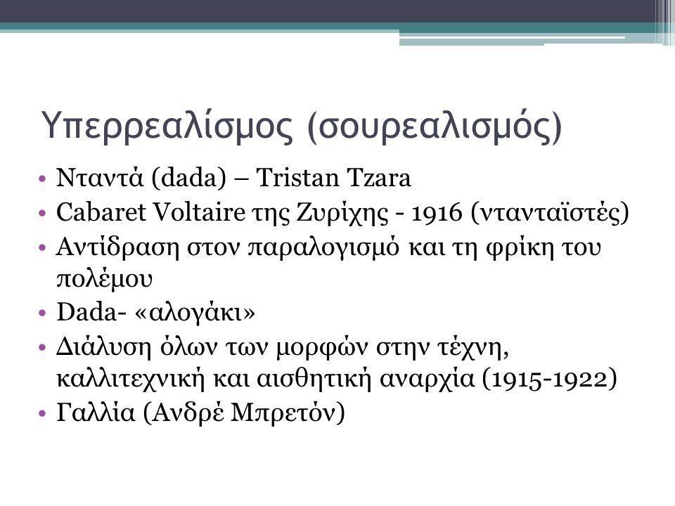 Υπερρεαλίσμος (σουρεαλισμός) Νταντά (dada) – Tristan Tzara Cabaret Voltaire της Ζυρίχης - 1916 (ντανταϊστές) Αντίδραση στον παραλογισμό και τη φρίκη του πολέμου Dada- «αλογάκι» Διάλυση όλων των μορφών στην τέχνη, καλλιτεχνική και αισθητική αναρχία (1915-1922) Γαλλία (Ανδρέ Μπρετόν)