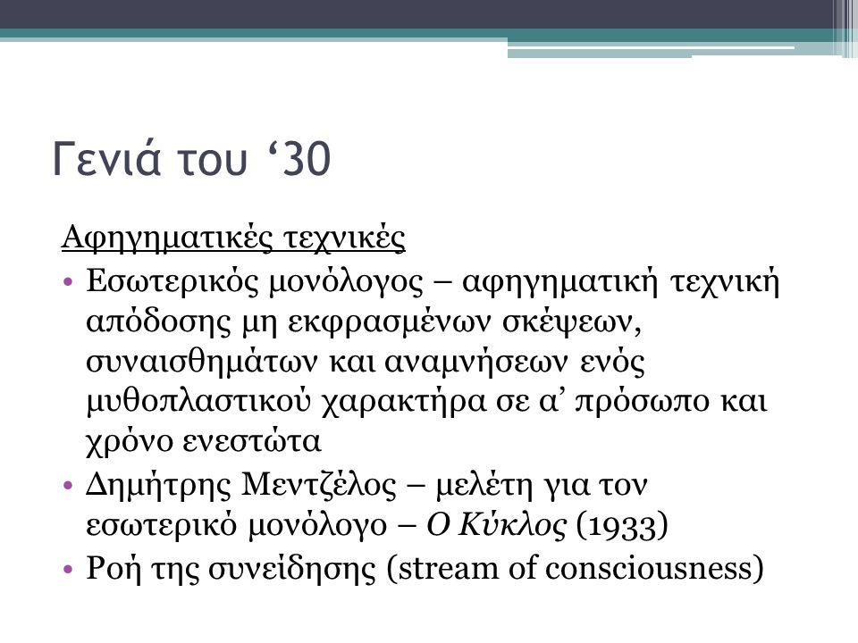Γενιά του '30 Αφηγηματικές τεχνικές Εσωτερικός μονόλογος – αφηγηματική τεχνική απόδοσης μη εκφρασμένων σκέψεων, συναισθημάτων και αναμνήσεων ενός μυθοπλαστικού χαρακτήρα σε α' πρόσωπο και χρόνο ενεστώτα Δημήτρης Μεντζέλος – μελέτη για τον εσωτερικό μονόλογο – Ο Κύκλος (1933) Ροή της συνείδησης (stream of consciousness)