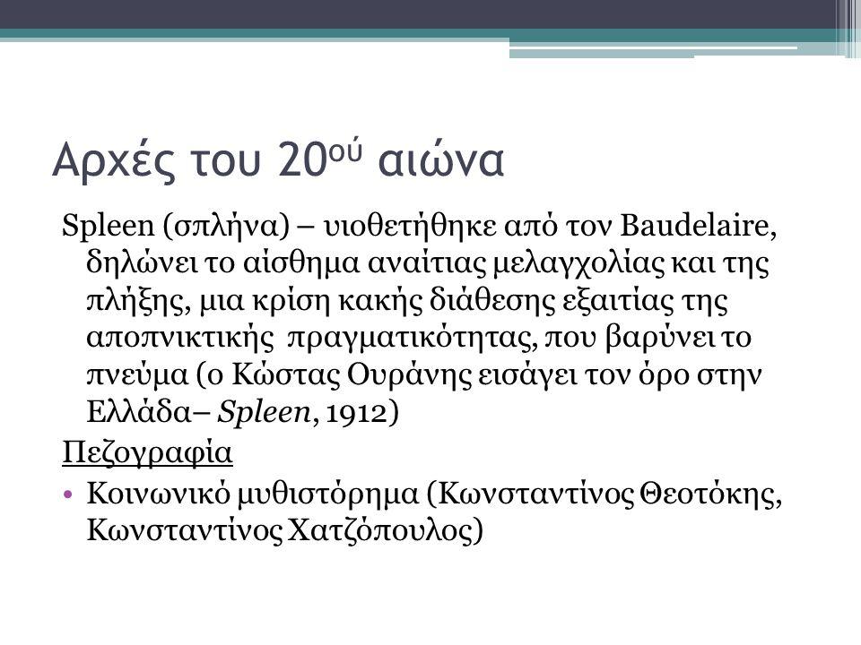 Αρχές του 20 ού αιώνα Spleen (σπλήνα) – υιοθετήθηκε από τον Baudelaire, δηλώνει το αίσθημα αναίτιας μελαγχολίας και της πλήξης, μια κρίση κακής διάθεσης εξαιτίας της αποπνικτικής πραγματικότητας, που βαρύνει το πνεύμα (ο Κώστας Ουράνης εισάγει τον όρο στην Ελλάδα– Spleen, 1912) Πεζογραφία Κοινωνικό μυθιστόρημα (Κωνσταντίνος Θεοτόκης, Κωνσταντίνος Χατζόπουλος)