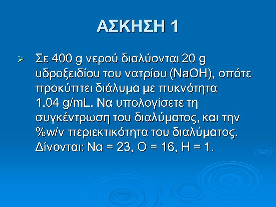 ΑΣΚΗΣΗ 1  Σε 400 g νερού διαλύονται 20 g υδροξειδίου του νατρίου (NaOH), οπότε προκύπτει διάλυμα με πυκνότητα 1,04 g/mL. Να υπολογίσετε τη συγκέντρωσ