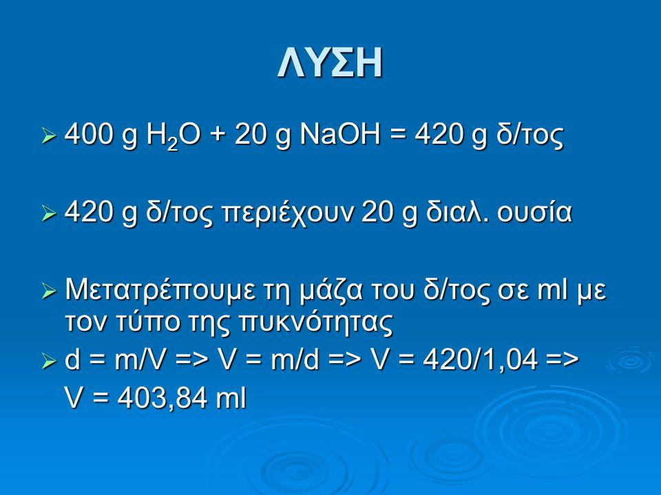 ΛΥΣΗ  400 g H 2 O + 20 g NaOH = 420 g δ/τος  420 g δ/τος περιέχουν 20 g διαλ. ουσία  Μετατρέπουμε τη μάζα του δ/τος σε ml με τον τύπο της πυκνότητα