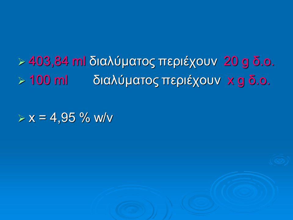  403,84 ml διαλύματος περιέχουν 20 g δ.ο.  100 ml διαλύματος περιέχουν x g δ.ο.  x = 4,95 % w/v