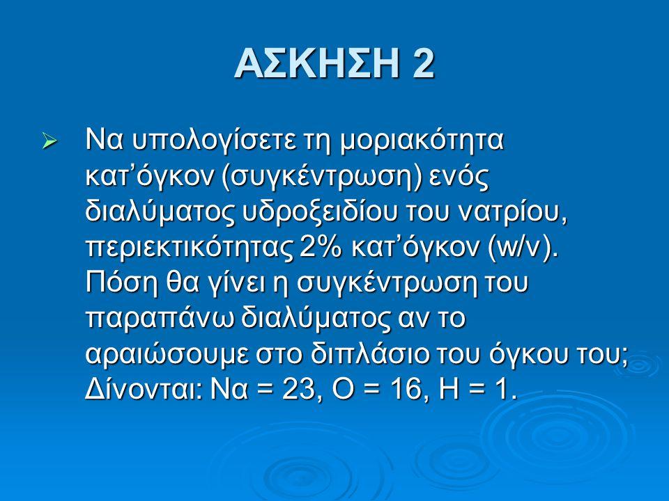 ΑΣΚΗΣΗ 2  Να υπολογίσετε τη μοριακότητα κατ'όγκον (συγκέντρωση) ενός διαλύματος υδροξειδίου του νατρίου, περιεκτικότητας 2% κατ'όγκον (w/v). Πόση θα