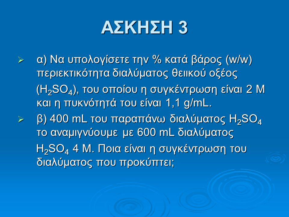 ΑΣΚΗΣΗ 3  α) Να υπολογίσετε την % κατά βάρος (w/w) περιεκτικότητα διαλύματος θειικού οξέος (H 2 SO 4 ), του οποίου η συγκέντρωση είναι 2 Μ και η πυκν