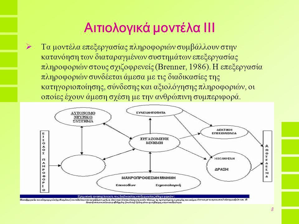 9 Αιτιολογικά μοντέλα IV  Το μοντέλο των 2 κύκλων δημιουργεί μία συσχέτιση ανάμεσα στις γνωστικές διαταραχές και την κοινωνική συμπεριφορά (Hodel & Brenner, 1994).