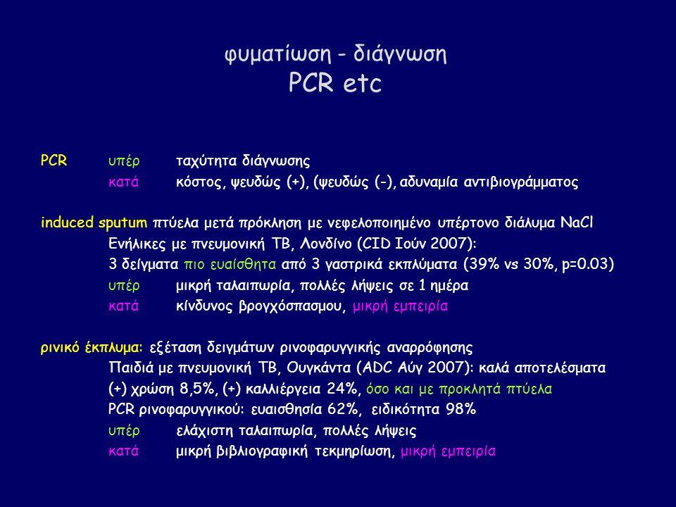 φυματίωση - διάγνωση PCR etc PCRυπέρταχύτητα διάγνωσης κατάκόστος, ψευδώς (+), (ψευδώς (-), αδυναμία αντιβιογράμματος induced sputum πτύελα μετά πρόκληση με νεφελοποιημένο υπέρτονο διάλυμα NaCl Eνήλικες με πνευμονική TB, Λονδίνο (CID Ιούν 2007): 3 δείγματα πιο ευαίσθητα από 3 γαστρικά εκπλύματα (39% vs 30%, p=0.03) υπέρμικρή ταλαιπωρία, πολλές λήψεις σε 1 ημέρα κατάκίνδυνος βρογχόσπασμου, μικρή εμπειρία ρινικό έκπλυμα: εξέταση δειγμάτων ρινοφαρυγγικής αναρρόφησης Παιδιά με πνευμονική ΤΒ, Ουγκάντα (ADC Αύγ 2007): καλά αποτελέσματα (+) χρώση 8,5%, (+) καλλιέργεια 24%, όσο και με προκλητά πτύελα PCR ρινοφαρυγγικού: ευαισθησία 62%, ειδικότητα 98% υπέρελάχιστη ταλαιπωρία, πολλές λήψεις κατάμικρή βιβλιογραφική τεκμηρίωση, μικρή εμπειρία