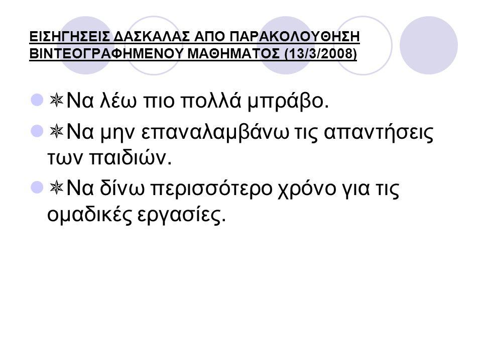 ΕΙΣΗΓΗΣΕΙΣ ΔΑΣΚΑΛΑΣ ΑΠΟ ΠΑΡΑΚΟΛΟΥΘΗΣΗ ΒΙΝΤΕΟΓΡΑΦΗΜΕΝΟΥ ΜΑΘΗΜΑΤΟΣ (13/3/2008)  Να λέω πιο πολλά μπράβο.