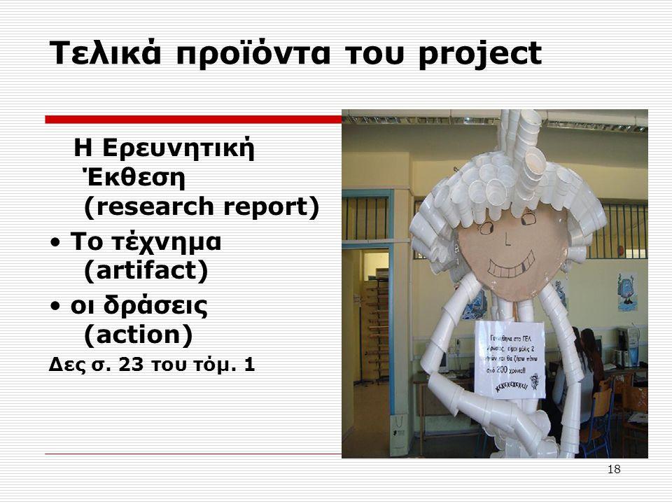 18 Τελικά προϊόντα του project H Ερευνητική Έκθεση (research report) Το τέχνημα (artifact) οι δράσεις (action) Δες σ. 23 του τόμ. 1