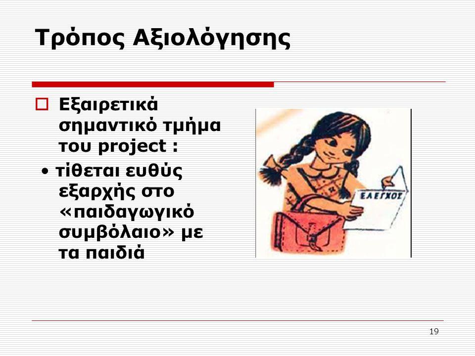 19 Τρόπος Αξιολόγησης  Εξαιρετικά σημαντικό τμήμα του project : τίθεται ευθύς εξαρχής στο «παιδαγωγικό συμβόλαιο» με τα παιδιά