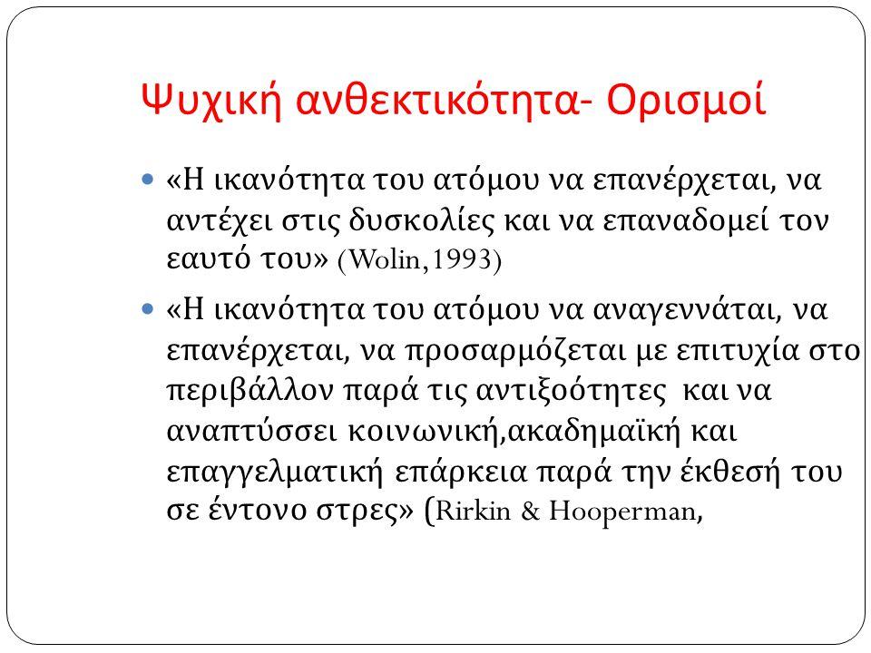 Ψυχική ανθεκτικότητα - Ορισμοί « Η ικανότητα του ατόμου να επανέρχεται, να αντέχει στις δυσκολίες και να επαναδομεί τον εαυτό του » (Wolin,1993) « Η ι