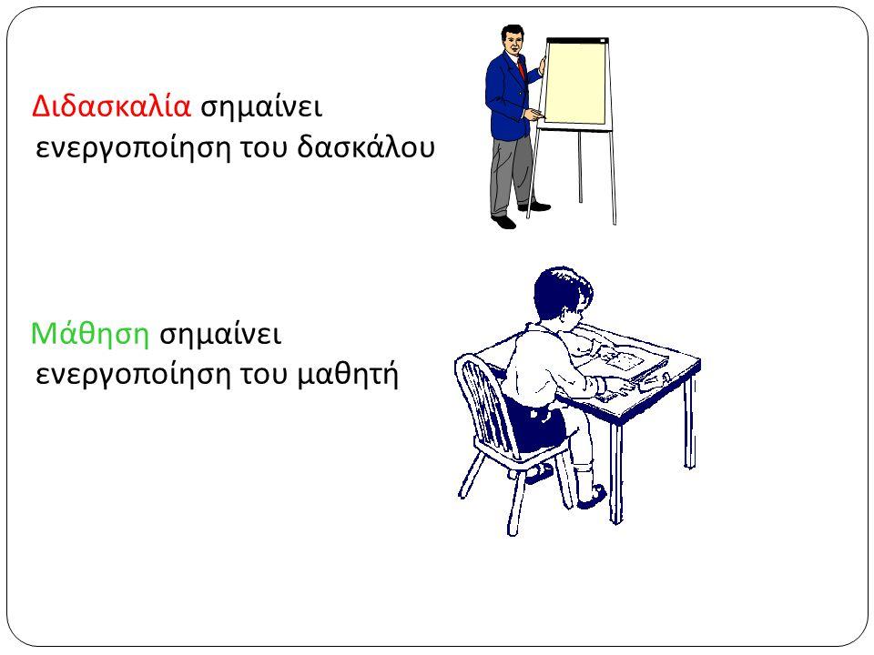 Διδασκαλία σημαίνει ενεργοποίηση του δασκάλου Μάθηση σημαίνει ενεργοποίηση του μαθητή