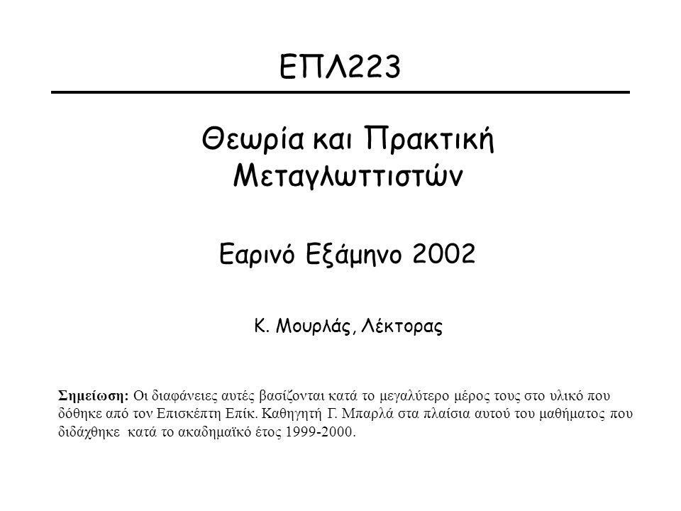 ΕΠΛ223 Θεωρία και Πρακτική Μεταγλωττιστών Εαρινό Εξάμηνο 2002 Κ. Μουρλάς, Λέκτορας Σημείωση: Οι διαφάνειες αυτές βασίζονται κατά το μεγαλύτερο μέρος τ