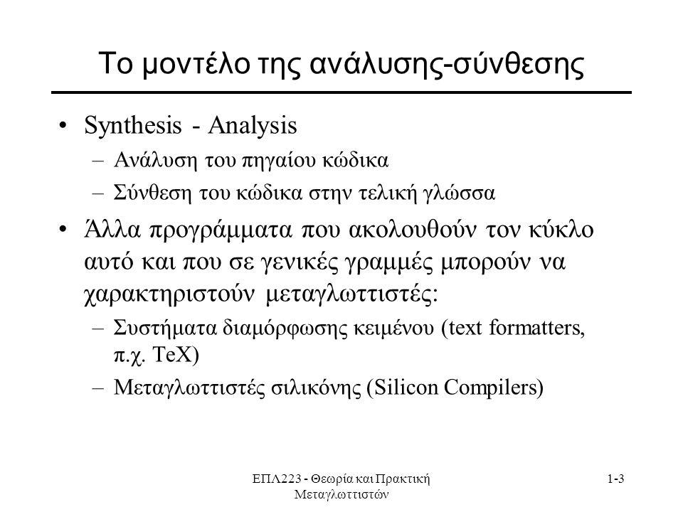 ΕΠΛ223 - Θεωρία και Πρακτική Μεταγλωττιστών 1-3 Το μοντέλο της ανάλυσης-σύνθεσης Synthesis - Analysis –Ανάλυση του πηγαίου κώδικα –Σύνθεση του κώδικα στην τελική γλώσσα Άλλα προγράμματα που ακολουθούν τον κύκλο αυτό και που σε γενικές γραμμές μπορούν να χαρακτηριστούν μεταγλωττιστές: –Συστήματα διαμόρφωσης κειμένου (text formatters, π.χ.