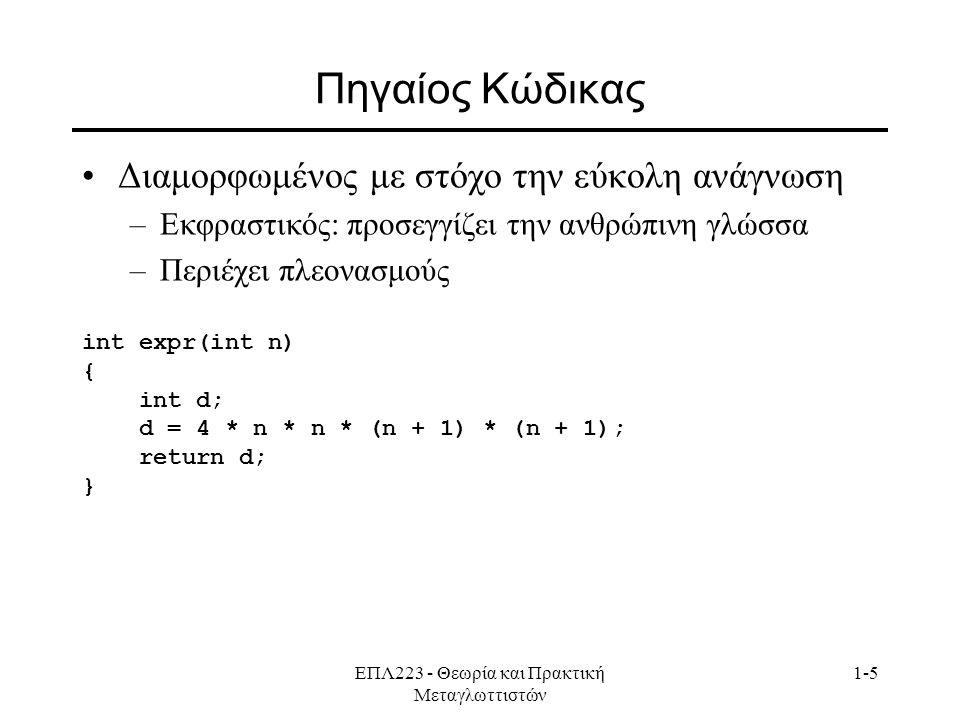 ΕΠΛ223 - Θεωρία και Πρακτική Μεταγλωττιστών 1-5 Πηγαίος Κώδικας Διαμορφωμένος με στόχο την εύκολη ανάγνωση –Εκφραστικός: προσεγγίζει την ανθρώπινη γλώσσα –Περιέχει πλεονασμούς int expr(int n) { int d; d = 4 * n * n * (n + 1) * (n + 1); return d; }