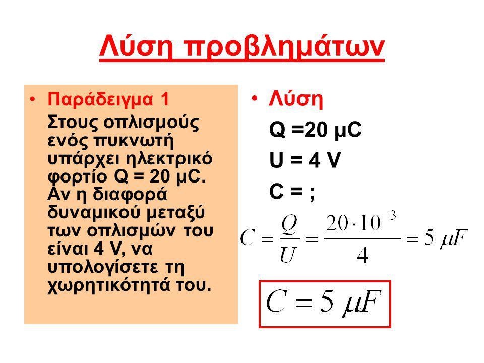 Λύση προβλημάτων Παράδειγμα 1 Στους οπλισμούς ενός πυκνωτή υπάρχει ηλεκτρικό φορτίο Q = 20 μC. Αν η διαφορά δυναμικού μεταξύ των οπλισμών του είναι 4