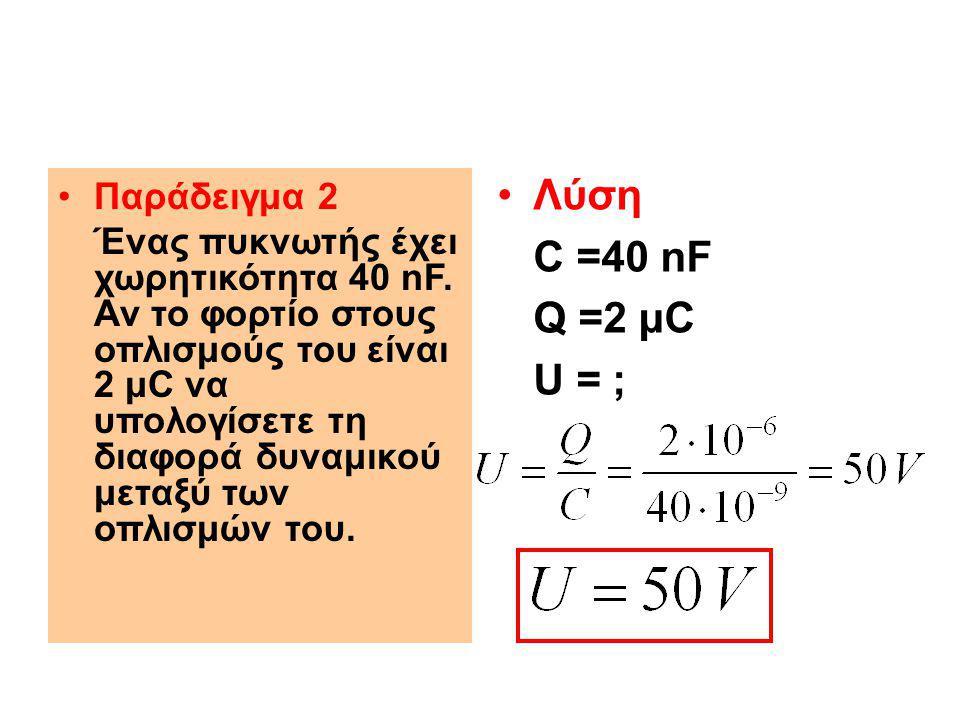 Παράδειγμα 2 Ένας πυκνωτής έχει χωρητικότητα 40 nF. Αν το φορτίο στους οπλισμούς του είναι 2 μC να υπολογίσετε τη διαφορά δυναμικού μεταξύ των οπλισμώ