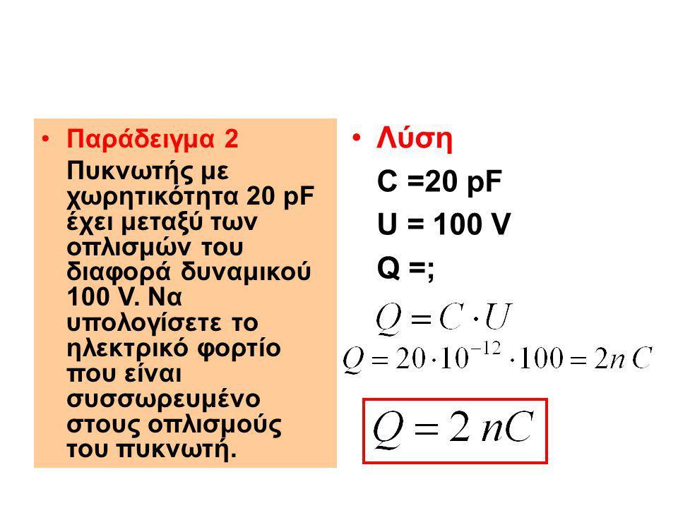 Ενέργεια σε φορτισμένο πυκνωτή Όταν ο πυκνωτής φορτιστεί έχει συσσωρευμένη ενέργεια Ε μεταξύ των οπλισμών του η οποία υπολογίζεται με τον τύπο: Υπολογίστε την ενέργεια που είναι συσσωρευμένη σε πυκνωτή χωρητικότητας 100 μF, όταν η τάση μεταξύ των οπλισμών του είναι 20 V.