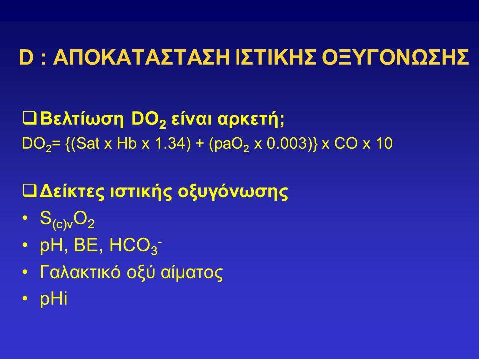 D : ΑΠΟΚΑΤΑΣΤΑΣΗ ΙΣΤΙΚΗΣ ΟΞΥΓΟΝΩΣΗΣ  Βελτίωση DO 2 είναι αρκετή; DO 2 = {(Sat x Hb x 1.34) + (paO 2 x 0.003)} x CO x 10  Δείκτες ιστικής οξυγόνωσης