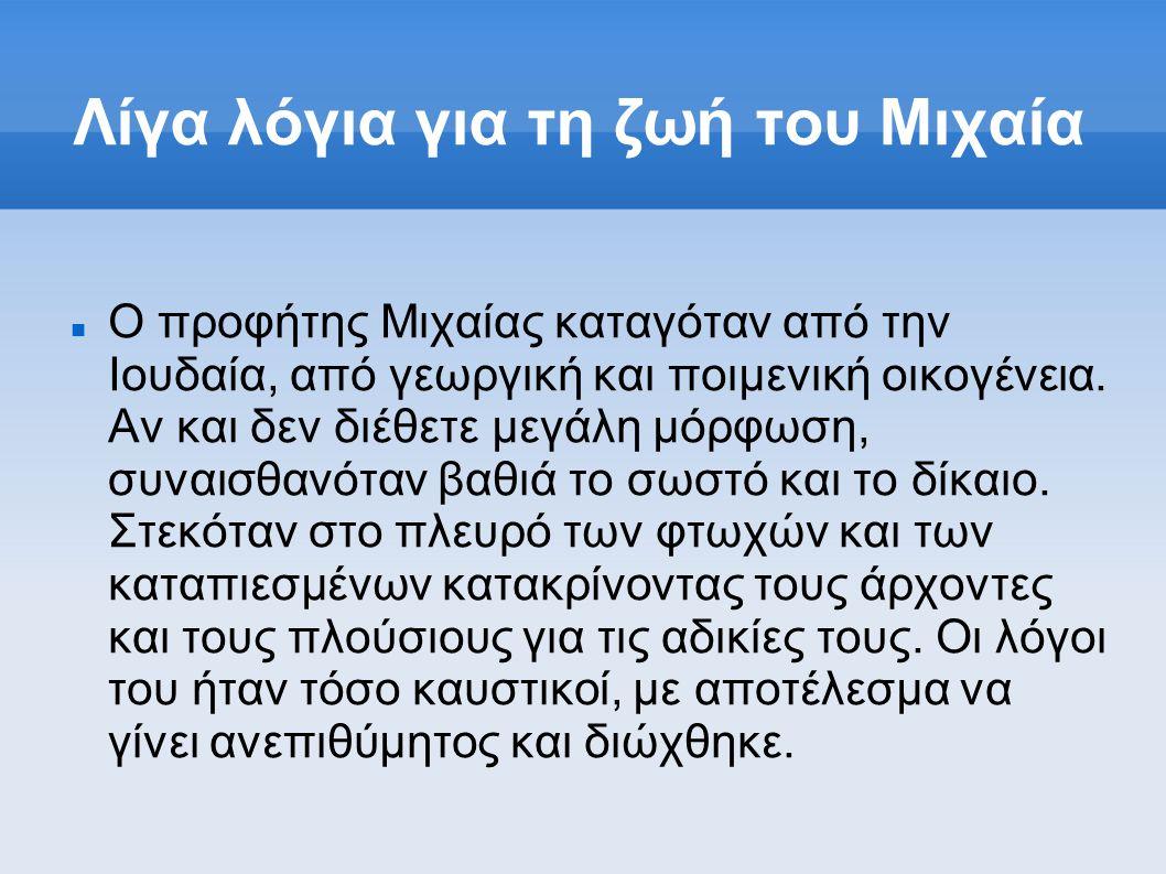 Λίγα λόγια για τη ζωή του Μιχαία Ο προφήτης Μιχαίας καταγόταν από την Ιουδαία, από γεωργική και ποιμενική οικογένεια. Αν και δεν διέθετε μεγάλη μόρφωσ