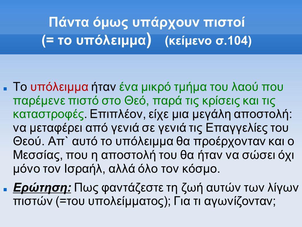 Πάντα όμως υπάρχουν πιστοί (= το υπόλειμμα )  (κείμενο σ.104) Το υπόλειμμα ήταν ένα μικρό τμήμα του λαού που παρέμενε πιστό στο Θεό, παρά τις κρίσεις