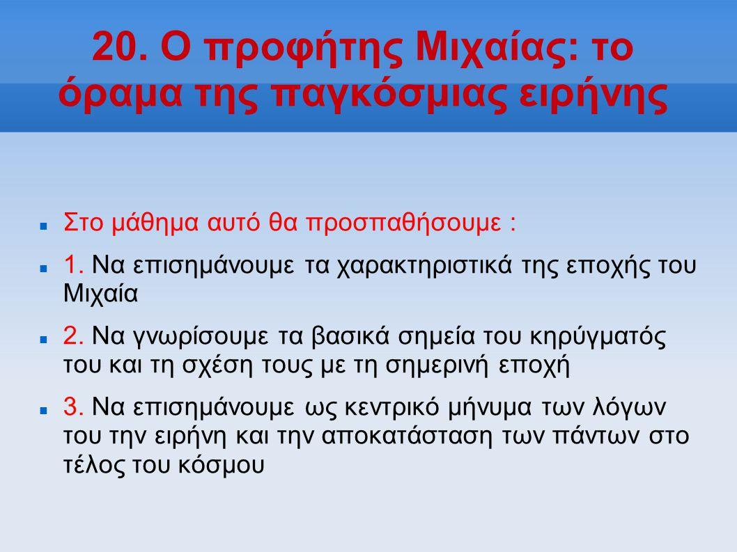 20. Ο προφήτης Μιχαίας: το όραμα της παγκόσμιας ειρήνης Στο μάθημα αυτό θα προσπαθήσουμε : 1. Να επισημάνουμε τα χαρακτηριστικά της εποχής του Μιχαία