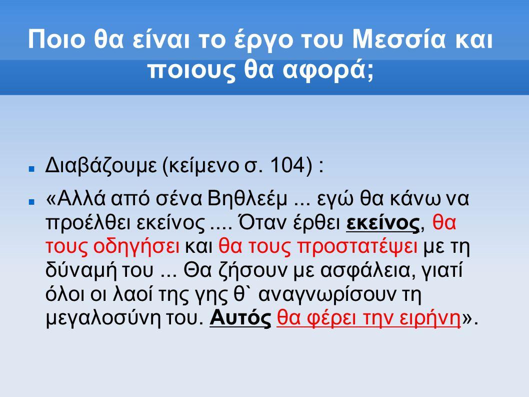 Ποιο θα είναι το έργο του Μεσσία και ποιους θα αφορά; Διαβάζουμε (κείμενο σ. 104) : «Αλλά από σένα Βηθλεέμ... εγώ θα κάνω να προέλθει εκείνος.... Ότα