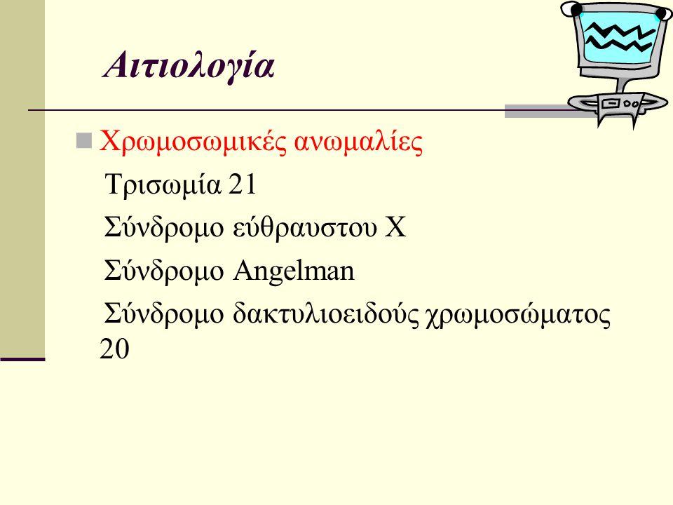 Αιτιολογία Χρωμοσωμικές ανωμαλίες Τρισωμία 21 Σύνδρομο εύθραυστου Χ Σύνδρομο Angelman Σύνδρομο δακτυλιοειδούς χρωμοσώματος 20