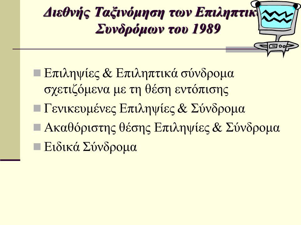 Διεθνής Ταξινόμηση των Επιληπτικών Συνδρόμων του 1989 Με γενικευμένες & εστιακές κρίσεις Νεογνικές κρίσεις Σοβαρή μυοκλονική επιληψία της βρεφικής ηλικίας ( Dravet sd ) Επίκτητη επιληπτική αφασία (Landau-Kleffner s.) Επιληψία με συνεχείς αιχμές κύματα κατά τον βραδύ ύπνο … Με αμφίβολα γενικευμένα ή εστιακά στοιχεία