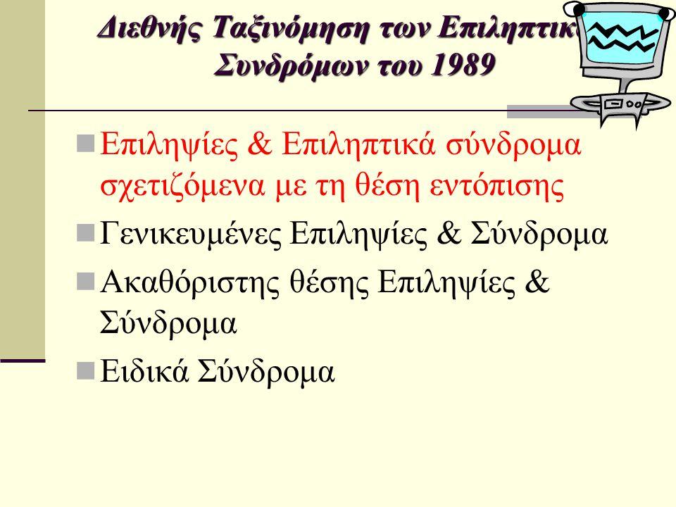 Διεθνής Ταξινόμηση των Επιληπτικών Συνδρόμων του 1989 Ιδιοπαθείς Καλοήθης επιληψία της παιδικής ηλικίας με κεντροκροταφικές αιχμές (Ρολάνδιος) Καλοήθης επιληψία με ινιακούς παροξυσμούς Συμπτωματικές Χρόνια εξελισσόμενη εστιακή συνεχής επιληψία της παιδικής ηλικίας (Kozhevnikov s.) Σύνδρομα με συγκεκριμένο τύπο εμφάνισης (κροταφική, μετωπιαία…) Κρυπτογενείς Θεωρούνται συμπτωματικές αλλά με άγνωστη αιτιολογία