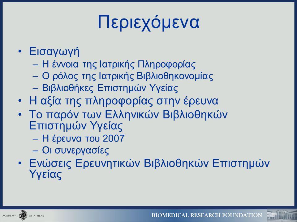 Περιεχόμενα Εισαγωγή –Η έννοια της Ιατρικής Πληροφορίας –Ο ρόλος της Ιατρικής Βιβλιοθηκονομίας –Βιβλιοθήκες Επιστημών Υγείας Η αξία της πληροφορίας στην έρευνα Το παρόν των Ελληνικών Βιβλιοθηκών Επιστημών Υγείας –Η έρευνα του 2007 –Οι συνεργασίες Ενώσεις Ερευνητικών Βιβλιοθηκών Επιστημών Υγείας