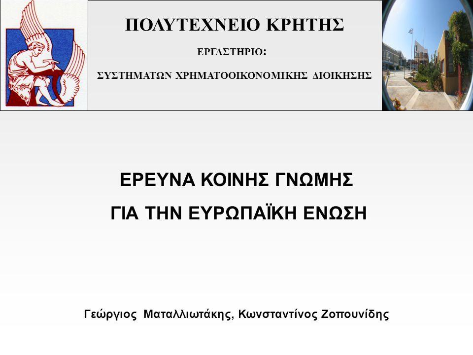ΠΟΛΥΤΕΧΝΕΙΟ ΚΡΗΤΗΣ ΕΡΓΑΣΤΗΡΙΟ : ΣΥΣΤΗΜΑΤΩΝ ΧΡΗΜΑΤΟΟΙΚΟΝΟΜΙΚΗΣ ΔΙΟΙΚΗΣΗΣ Γεώργιος Ματαλλιωτάκης, Κωνσταντίνος Ζοπουνίδης ΕΡΕΥΝΑ ΚΟΙΝΗΣ ΓΝΩΜΗΣ ΓΙΑ ΤΗΝ ΕΥΡΩΠΑΪΚΗ ΕΝΩΣΗ ΓΙΑ ΤΗΝ ΕΥΡΩΠΑΪΚΗ ΕΝΩΣΗ