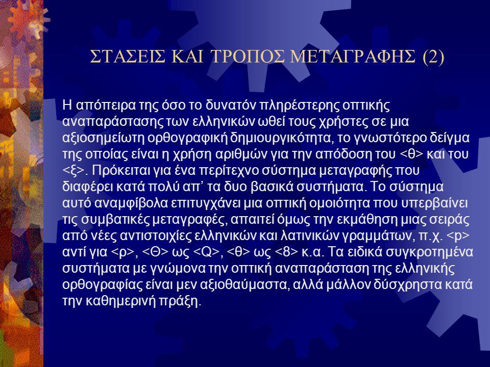 ΣΤΑΣΕΙΣ ΚΑΙ ΤΡΟΠΟΣ ΜΕΤΑΓΡΑΦΗΣ (2) Η απόπειρα της όσο το δυνατόν πληρέστερης οπτικής αναπαράστασης των ελληνικών ωθεί τους χρήστες σε μια αξιοσημείωτη