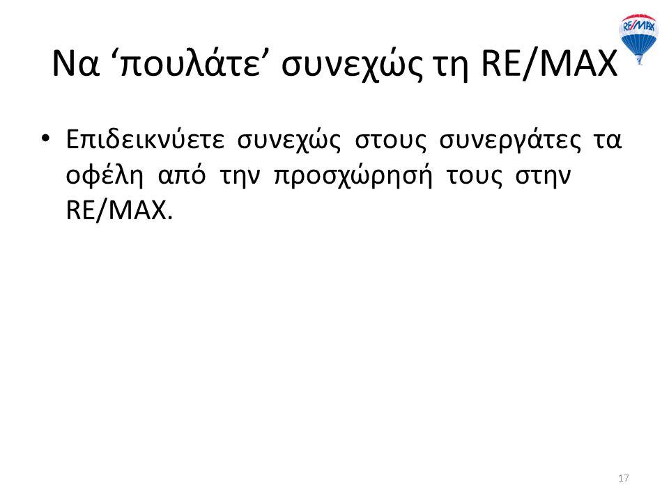 Να 'πουλάτε' συνεχώς τη RE/MAX Επιδεικνύετε συνεχώς στους συνεργάτες τα οφέλη από την προσχώρησή τους στην RE/MAX. 17