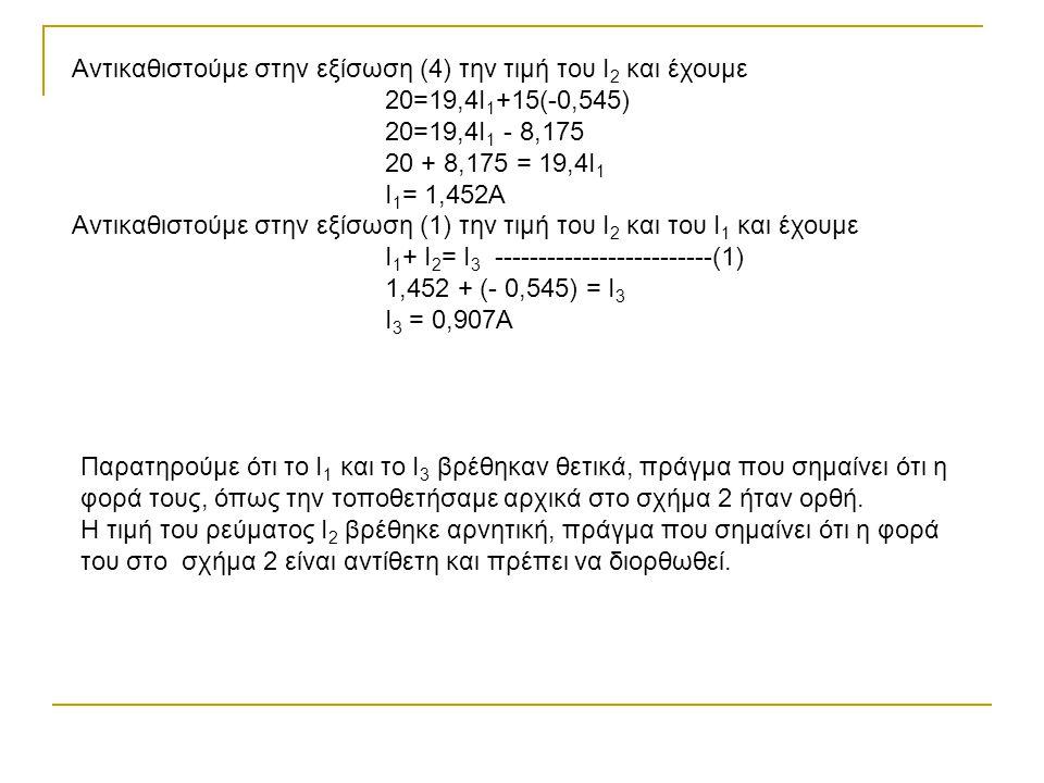 Αντικαθιστούμε στην εξίσωση (4) την τιμή του Ι 2 και έχουμε 20=19,4Ι 1 +15(-0,545) 20=19,4Ι 1 - 8,175 20 + 8,175 = 19,4Ι 1 Ι 1 = 1,452Α Αντικαθιστούμε