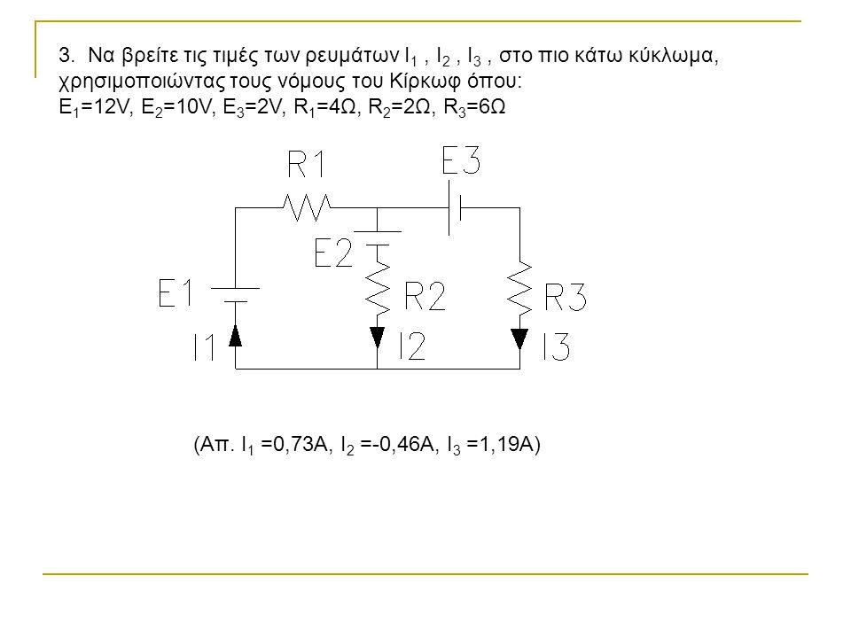 3. Να βρείτε τις τιμές των ρευμάτων I 1, I 2, I 3, στο πιο κάτω κύκλωμα, χρησιμοποιώντας τους νόμους του Κίρκωφ όπου: Ε 1 =12V, E 2 =10V, E 3 =2V, R 1