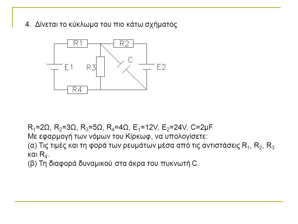 4. Δίνεται το κύκλωμα του πιο κάτω σχήματος R 1 =2Ω, R 2 =3Ω, R 3 =5Ω, R 4 =4Ω, Ε 1 =12V, E 2 =24V, C=2μF Με εφαρμογή των νόμων του Κίρκωφ, να υπολογί