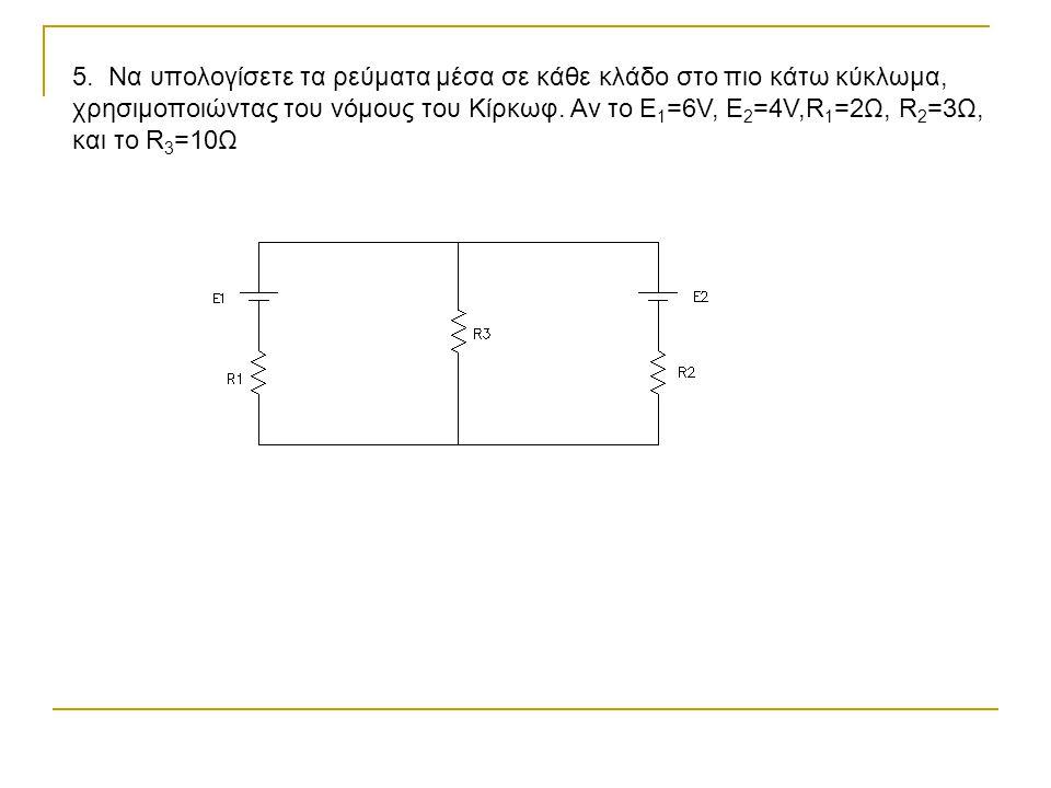 5. Να υπολογίσετε τα ρεύματα μέσα σε κάθε κλάδο στο πιο κάτω κύκλωμα, χρησιμοποιώντας του νόμους του Κίρκωφ. Αν το Ε 1 =6V, E 2 =4V,R 1 =2Ω, R 2 =3Ω,