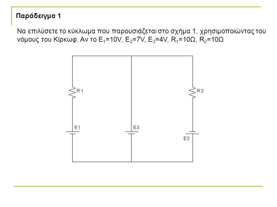 Παράδειγμα 1 Να επιλύσετε το κύκλωμα που παρουσιάζεται στο σχήμα 1, χρησιμοποιώντας του νόμους του Κίρκωφ. Αν το Ε 1 =10V, E 2 =7V, E 3 =4V, R 1 =10Ω,