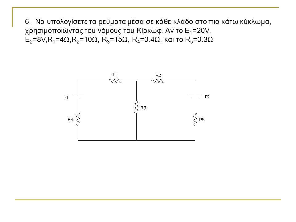 6. Να υπολογίσετε τα ρεύματα μέσα σε κάθε κλάδο στο πιο κάτω κύκλωμα, χρησιμοποιώντας του νόμους του Κίρκωφ. Αν το Ε 1 =20V, E 2 =8V,R 1 =4Ω,R 2 =10Ω,