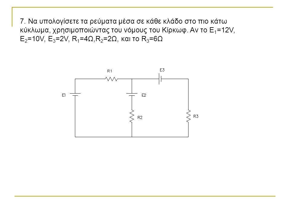 7. Να υπολογίσετε τα ρεύματα μέσα σε κάθε κλάδο στο πιο κάτω κύκλωμα, χρησιμοποιώντας του νόμους του Κίρκωφ. Αν το Ε 1 =12V, E 2 =10V, E 3 =2V, R 1 =4